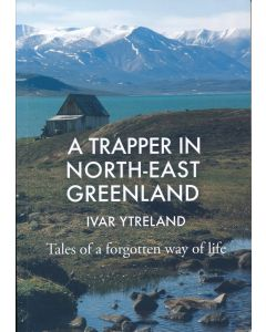 Ivar Ytreland: A Trapper In North East Greenland. Tales Of A Forgotten Way Of Life. Translated by David Matthews (DK)